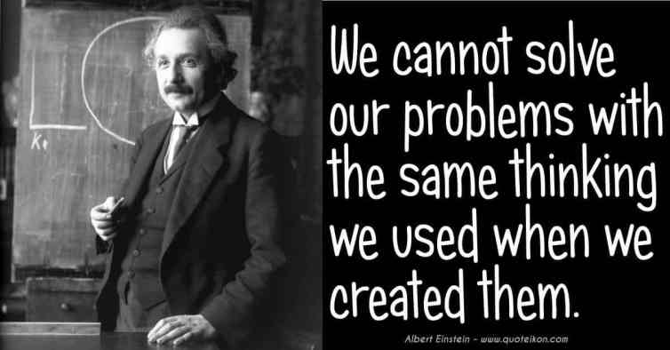 6096145-we-cannot-solve-our-problems-with-the-same-thinking.jpg